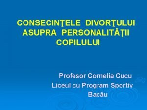 CONSECINELE DIVORULUI ASUPRA PERSONALITII COPILULUI Profesor Cornelia Cucu