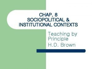 CHAP 8 SOCIOPOLITICAL INSTITUTIONAL CONTEXTS Teaching by Principle