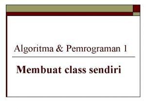 Algoritma Pemrograman 1 Membuat class sendiri Mendefinisikan class