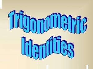 Trigonometric Identities A trigonometric equation is an equation