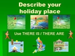 Describe your holiday place Use THERE IS THERE