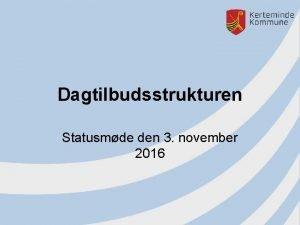Dagtilbudsstrukturen Statusmde den 3 november 2016 Velkommen Aftenens