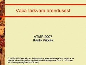 Vaba tarkvara arendusest VTMP 2007 Kaido Kikkas 2007