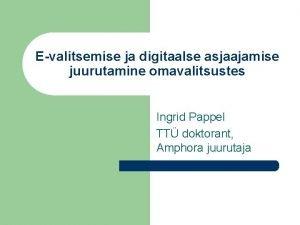 Evalitsemise ja digitaalse asjaajamise juurutamine omavalitsustes Ingrid Pappel