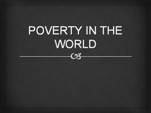POVERTY IN THE WORLD Definition of poverty Poverty