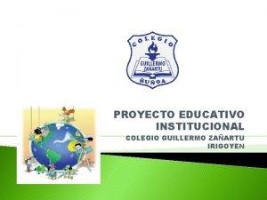 PROYECTO EDUCATIVO INSTITUCIONAL COLEGIO GUILLERMO ZAARTU IRIGOYEN Hola