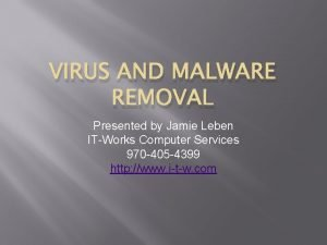 VIRUS AND MALWARE REMOVAL Presented by Jamie Leben