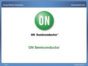 ON Semiconductor 1 Mar14 Confidential Proprietary ON Semiconductor