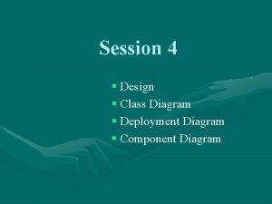 Session 4 Design Class Diagram Deployment Diagram Component