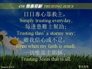 458 TRUSTING JESUS Simply trusting everyday Trusting thro