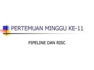 PERTEMUAN MINGGU KE11 PIPELINE DAN RISC PIPELINE Pipeline