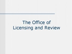 The Office of Licensing and Review Licensing and