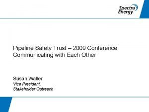 Pipeline Safety Trust 2009 Conference Communicating with Each