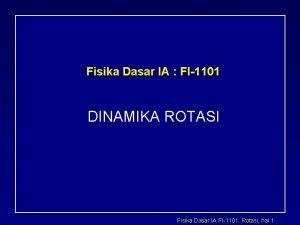 Fisika Dasar IA FI1101 DINAMIKA ROTASI Fisika Dasar