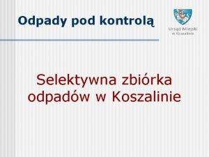 Odpady pod kontrol Selektywna zbirka odpadw w Koszalinie