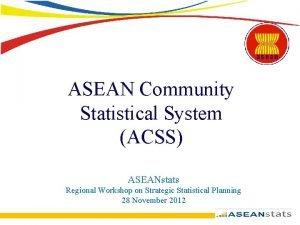 ASEAN Community Statistical System ACSS ASEANstats Regional Workshop