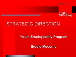 STRATEGIC DIRECTION Youth Employability Program Studio Moderna Studio