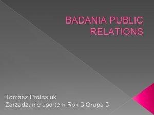 BADANIA PUBLIC RELATIONS Tomasz Protasiuk Zarzdzanie sportem Rok