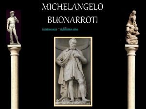 MICHELANGELO BUONARROTI 6 marzo 1475 18 febbraio 1564