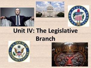 Unit IV The Legislative Branch Purpose of legislative