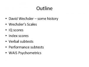 Outline David Wechsler some history Wechslers Scales IQ