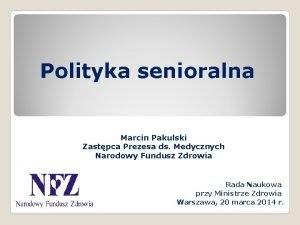 Polityka senioralna Marcin Pakulski Zastpca Prezesa ds Medycznych
