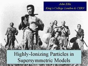 John Ellis Kings College London CERN HighlyIonizing Particles