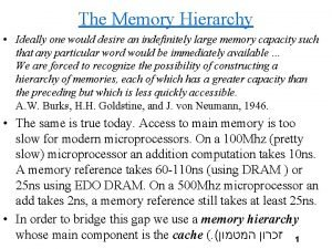 The Memory Hierarchy Ideally one would desire an