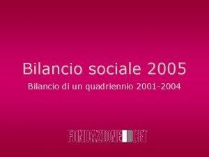 Bilancio sociale 2005 Bilancio di un quadriennio 2001