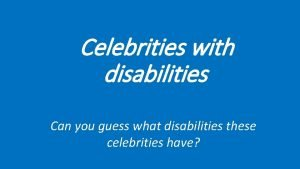 Celebrities with disabilities Can you guess what disabilities