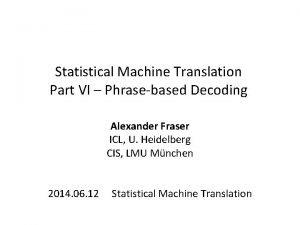 Statistical Machine Translation Part VI Phrasebased Decoding Alexander