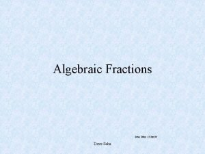 Algebraic Fractions Dave Saha 15 Jan 99 Dave