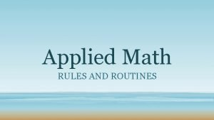 Applied Math RULES AND ROUTINES Rules are just