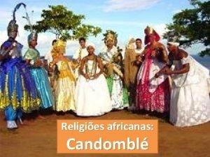 Religies africanas Candombl O candombl pertence a diversas