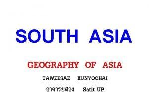 SOUTH ASIA GEOGRAPHY OF ASIA TAWEESAK KUNYOCHAI Satit