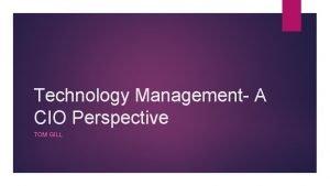 Technology Management A CIO Perspective TOM GILL CIO