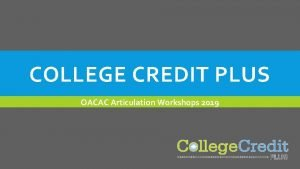 COLLEGE CREDIT PLUS OACAC Articulation Workshops 2019 WELCOME