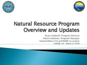 Natural Resource Program Overview and Updates Ryan Orndorff