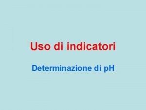 Uso di indicatori Determinazione di p H Indicatore