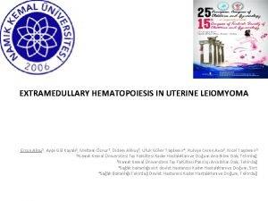 EXTRAMEDULLARY HEMATOPOIESIS IN UTERINE LEIOMYOMA Erson Aksu 1