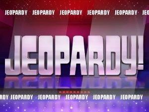 JEOPARDY JEOPARDY JEOPARDY JEOPARDY HERE ARE TODAYS CATEGORIES