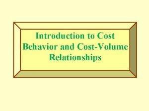 Introduction to Cost Behavior and CostVolume Relationships Cost