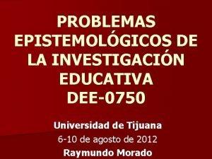 PROBLEMAS EPISTEMOLGICOS DE LA INVESTIGACIN EDUCATIVA DEE0750 Universidad