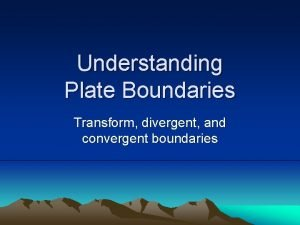 Understanding Plate Boundaries Transform divergent and convergent boundaries