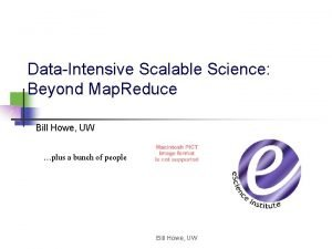 DataIntensive Scalable Science Beyond Map Reduce Bill Howe