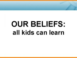 OUR BELIEFS all kids can learn All Kids