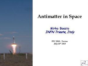 Antimatter in Space Mirko Boezio INFN Trieste Italy