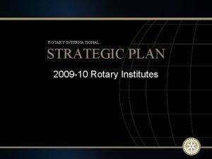 ROTARY INTERNATIONAL STRATEGIC PLAN 2009 10 Rotary Institutes