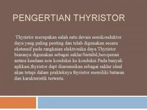 PENGERTIAN THYRISTOR Thyristor merupakan salah satu devais semikonduktor