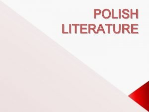POLISH LITERATURE Most Polish literature has been written